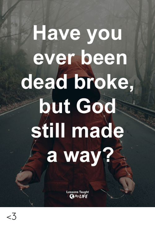 God, Life, and Memes: Have you  ever been  dead broke,  but God  still made  a way?  Lessons Taught  By LIFE <3