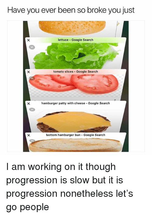 Google, Google Search, and Search: Have you ever been so broke you just  lettuce Google Search  tomato slices Google Search  hamburger patty with cheese Google Search  bottom hamburger bun Google Search I am working on it though progression is slow but it is progression nonetheless let's go people