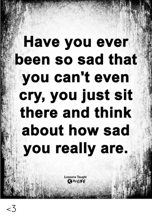 Life, Memes, and Sad: Have you ever  been so sad that  you can't even  cry, you just sit  there and think  about how sad  you really are.  Lessons Taught  By LIFE <3