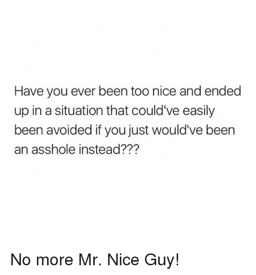 Dank, Nice, and Asshole: Have you ever been too nice and ended  up in a situation that could've easily  been avoided if you just would've been  an asshole instead??? No more Mr. Nice Guy!