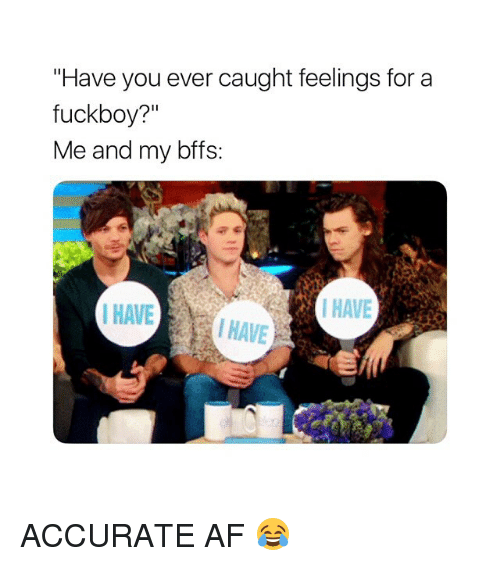 "Af, Fuckboy, and Girl Memes: ""Have you ever caught feelings for a  fuckboy?""  Me and my bffs  I HAVE  HAVE  HAVE ACCURATE AF 😂"