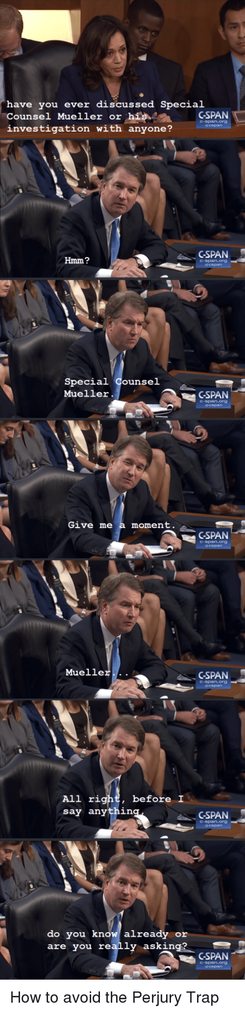 Trap, How To, and Asking: have you ever discussed Special  Counsel Mueller or hisCSPAN  investigation with anyone?  C-span.org  GSPAN  Hmm?  C-span.org  Special Counsel  Mueller.  GSPAN  C-span.org  Give me a moment  GSPAN  C-span.org  Mueller...  GSPAN  C-span.org  before I  All rig  say anythin  CSPAN  C-span.org  do you know already or  are you really asking?  CSPAN  C-span.org How to avoid the Perjury Trap