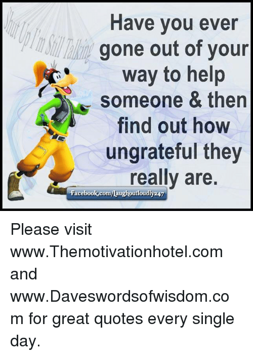 Have You Ever Gone Out Of Your Way To Help Someone Then Find Out