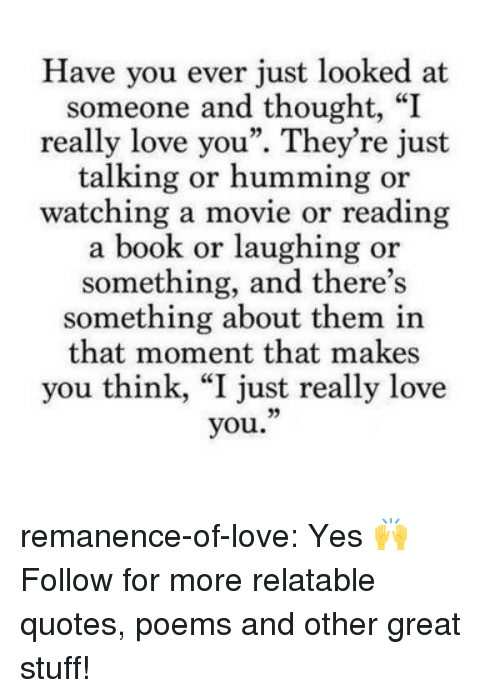 """Love, Target, and Tumblr: Have you ever just looked at  someone and thought, """"I  really love you"""". They're just  talking or humming or  watching a movie or reading  a book or laughing or  something, and there's  something about them in  that moment that makes  you think, """"I just really love  you."""" remanence-of-love:  Yes 🙌  Follow for more relatable quotes, poems and other great stuff!"""