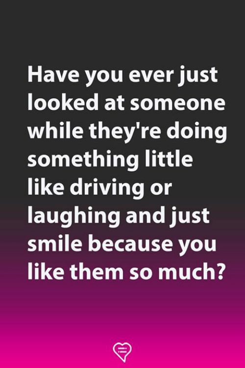 Driving, Memes, and Smile: Have you ever just  looked at someone  while they're doing  something little  like driving or  laughing and just  smile because you  like them so much?
