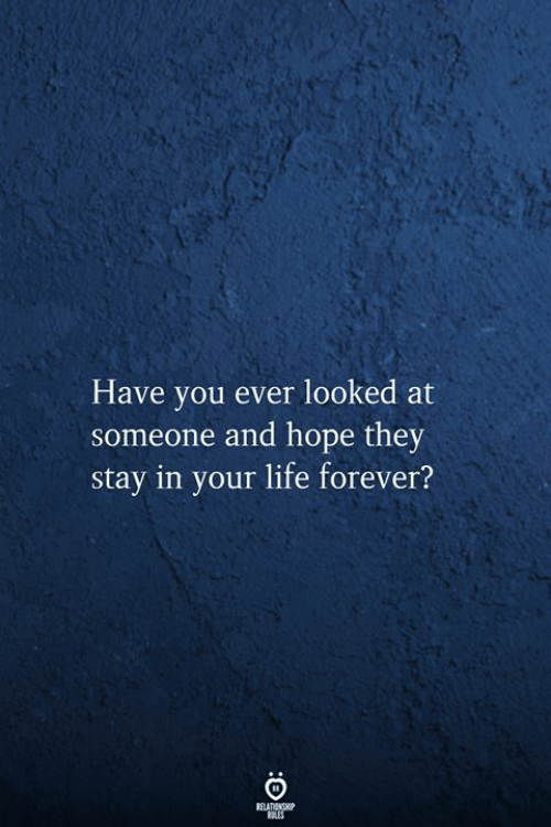 Life, Forever, and Hope: Have you ever looked at  someone and hope they  stay in your life forever?  RELATIONSHIP