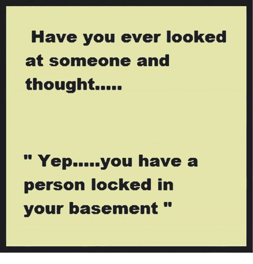 """Dank, 🤖, and You: Have you ever looked  at someone and  Yep. you have a  person locked in  your basement """""""