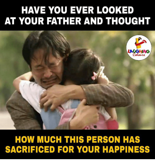 Happiness, Thought, and Indianpeoplefacebook: HAVE YOU EVER LOOKED  AT YOUR FATHER AND THOUGHT  HOW MUCH THIS PERSON HAS  SACRIFICED FOR YOUR HAPPINESS
