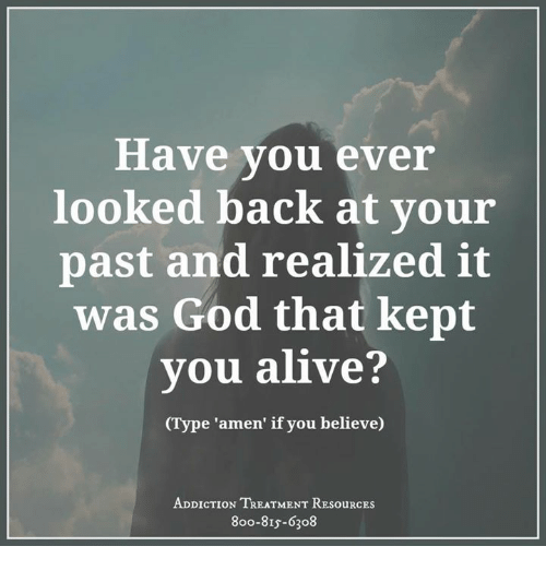 Alive, Memes, and Addicted: Have you ever  looked back at your  past and realized it  was God that kept  you alive?  e 'amen' if you believe)  ADDICTION TREATMENT RESouRCEs  8oo-8Is-6308