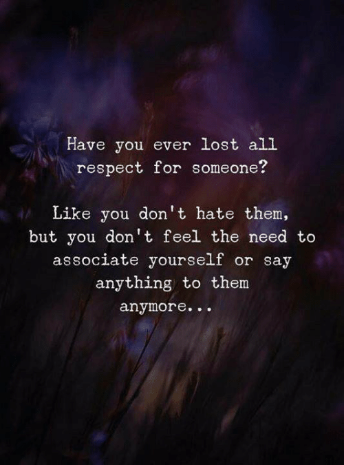 Respect, Lost, and Say Anything...: Have you ever lost all  respect for someone?  Like you don 't hate them,  but you don't feel the need to  associate yourself or say  anything to them  anymore...