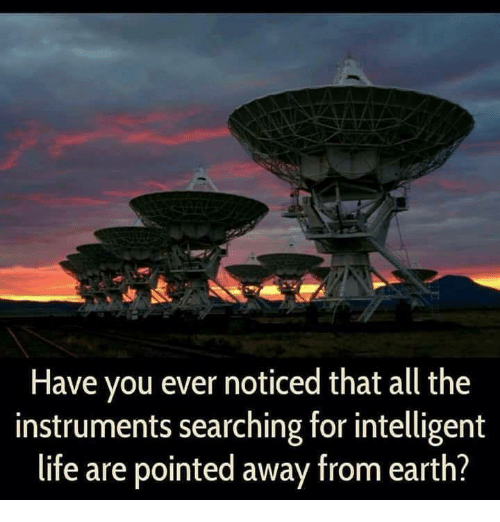 Life, Memes, and Earth: Have you ever noticed that all the  instruments searching for intelligent  life are pointed away from earth?