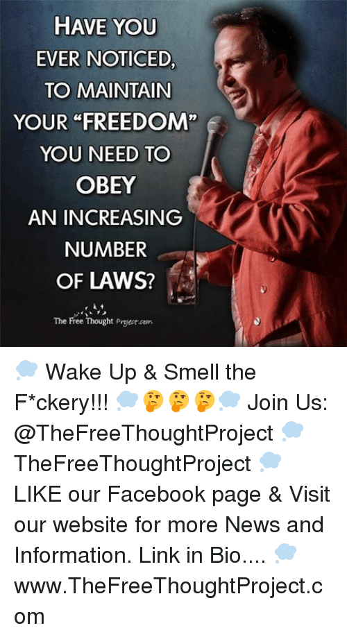 "Facebook, Memes, and News: HAVE YOU  EVER NOTICED  TO MAINTAIN  YOUR FREEDOM""  YOU NEED TO  OBEY  AN INCREASING  NUMBER  OF LAWS?  The Free Thought Project dem 💭 Wake Up & Smell the F*ckery!!! 💭🤔🤔🤔💭 Join Us: @TheFreeThoughtProject 💭 TheFreeThoughtProject 💭 LIKE our Facebook page & Visit our website for more News and Information. Link in Bio.... 💭 www.TheFreeThoughtProject.com"