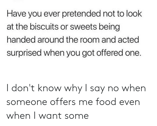 Food, Reddit, and Got: Have you ever pretended not to look  at the biscuits or sweets being  handed around the room and acted  surprised when you got offered one. I don't know why I say no when someone offers me food even when I want some