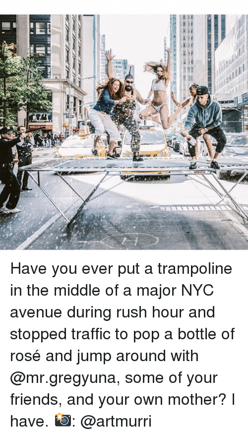 Friends, Jump Around, and Memes: Have you ever put a trampoline in the middle of a major NYC avenue during rush hour and stopped traffic to pop a bottle of rosé and jump around with @mr.gregyuna, some of your friends, and your own mother? I have. 📸: @artmurri