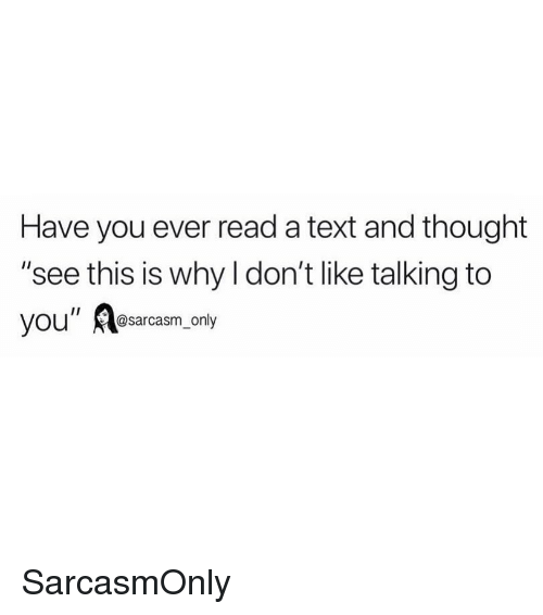 "Funny, Memes, and Text: Have you ever read a text and thought  ""see this is why l don't like talking to  you"" Aesarcasm only SarcasmOnly"