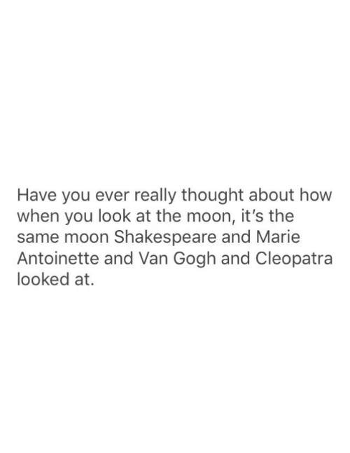 Shakespeare, Marie Antoinette, and Moon: Have you ever really thought about how  when you look at the moon, it's the  same moon Shakespeare and Marie  Antoinette and Van Gogh and Cleopatra  looked at.