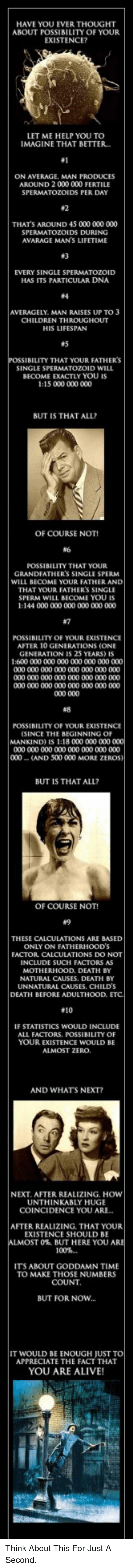 Alive, Children, and Zero: HAVE YOU EVER THOUGHT  ABOUT POSSIBILITY OF YOUR  EXISTENCE?  LET ME HELP YOU TO  IMAGINE THAT BETTER  #1  ON AVERAGE, MAN PRODUCES  AROUND 2 000 000 FERTILE  SPERMATOZOIDS PER DAY  #2  THAT'S AROUND 45 000 000 000  SPERMATOZOIDS DURING  AVARAGE MAN'S LIFETIME  #3  EVERY SINGLE SPERMATOZOID  HAS ITS PARTICULAR DNA  #4  AVERAGELY. MAN RAISES UP TO 3  CHILDREN THROUGHOUT  HIS LIFESPAN  #5  SIBILITY THAT YOUR FATHER'S  SINGLE SPERMATOZOID WILL  BECOME EXACTLY YOU IS  1:15 000 000 000  BUT IS THAT ALL?  OF COURSE NOT!  #6  POSSIBILITY THAT YOUR  GRANDFATHER'S SINGLE SPERM  WILL BECOME YOUR FATHER AND  THAT YOUR FATHER'S SINGLE  SPERM WILL BECOME YOU IS  1:144 000 000 000 000 000 000  #7  POSSIBILITY OF YOUR EXISTENCE  AFTER 10 GENERATIONS (ONE  GENERATION IS 25 YEARS) IS  1:600 000 000 000 000 000 000 000  #8  POSSIBILITY OF YOUR EXISTENCE  SINCE THE BEGINNING OF  MANKIND) IS 1:18 000 000 000  000 (AND 500 000 MORE ZE  BUT IS THAT ALL  OF COURSE NOT!  #9  THESE CALCULATIONS ARE BASED  ONLY ON FATHERHOOD'S  FACTOR CALCULATIONS DO NOT  INCLUDE SUCH FACTORS AS  MOTHERHOOD, DEATH BY  NATURAL CAUSES, DEATH BY  UNNATURAL CAUSES, CHILD'S  DEATH BEFORE ADULTHOOD.  #10  IF STATISTICS WOULD INCLUDE  ALL FACTORS, POSSIBILITY OF  YOUR EXISTENCE WOULD BE  ALMOST ZERO  AND WHATS NEXT?  NEXT. AFTER REALIZING. HOWW  UNTHINKABLY HUGE  COINCIDENCE YOU ARE...  AFTER REALIZING. THAT YOUR  EXISTENCE SHOULD BE  0%, BUT HERE YOU  ITS ABOUT GODDAMN TIME  TO MAKE THOSE NUMBERS  COUNT  BUT FOR NOW...  IT WOULD BE ENOUGH JUST T  APPRECIATE THE FACT THAT  YOU ARE ALIVE! <p>Think About This For Just A Second.</p>