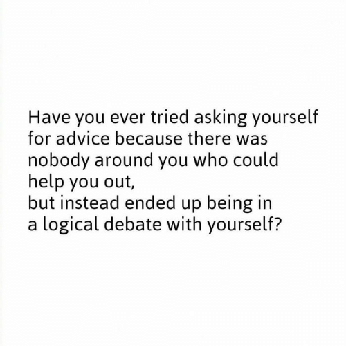 Advice, Help, and Asking: Have you ever tried asking yourself  for advice because there was  nobody around you who could  help you out  but instead ended up being in  a logical debate with yourself?