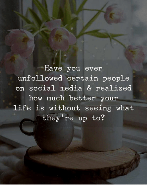 Social Media, How, and Media: Have you ever  unfollowed certain people  on social media & realized  how much better your  ife is without seeing what  they re up to?