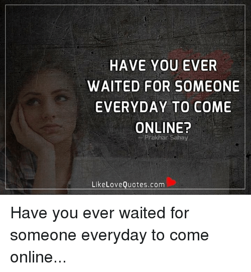 Have You Ever Waited For Someone Everyday To Come Online Rakhar