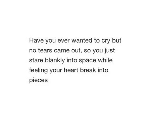Break, Heart, and Space: Have you ever wanted to cry but  no tears came out, so you just  stare blankly into space while  feeling your heart break into  pieces