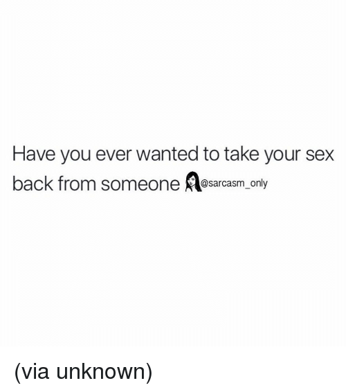 Funny, Memes, and Sex: Have you ever wanted to take your sex  back from someone sarcasm only (via unknown)
