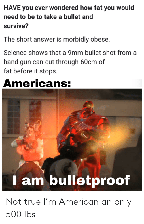 Reddit, True, and American: HAVE you ever wondered how fat you would  need to be to take a bullet and  survive?  The short answer is morbidly obese.  Science shows that a 9mm bullet shot from a  hand gun can cut through 60cm of  fat before it stops  Americans:  I am bulletproof Not true I'm American an only 500 lbs