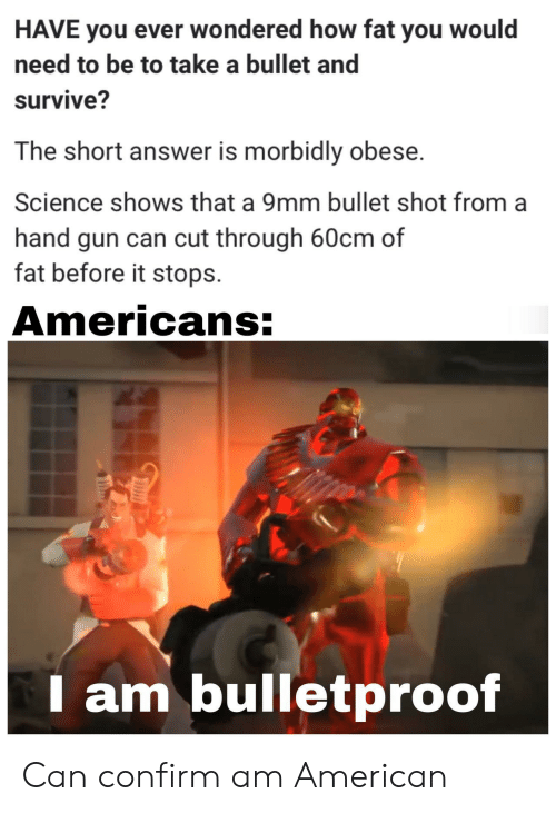 American, Science, and Fat: HAVE you ever wondered how fat you would  need to be to take a bullet and  survive?  The short answer is morbidly obese.  Science shows that a 9mm bullet shot from  hand gun can cut through 60cm of  fat before it stops  Americans:  am bulletproof Can confirm am American