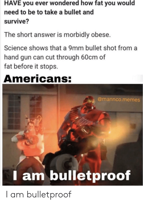 Memes, Science, and Fat: HAVE you ever wondered how fat you would  need to be to take a bullet and  survive?  The short answer is morbidly obese.  Science shows that a 9mm bullet shot from a  hand gun can cut through 60cm of  fat before it stops.  Americans:  @mannco.memes  I am bulletproof I am bulletproof