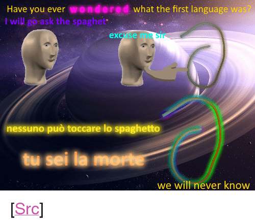 """Reddit, E.T., and Never: Have you ever wondered what the first language wa  I will go ask the spaghet  excuse me Sir  nessuno può toccare lo spaghetto  tu sei la morte  we will never know <p>[<a href=""""https://www.reddit.com/r/surrealmemes/comments/8cexil/s_p_a_g_h_e_t_t_o_m_o_ss_o/"""">Src</a>]</p>"""