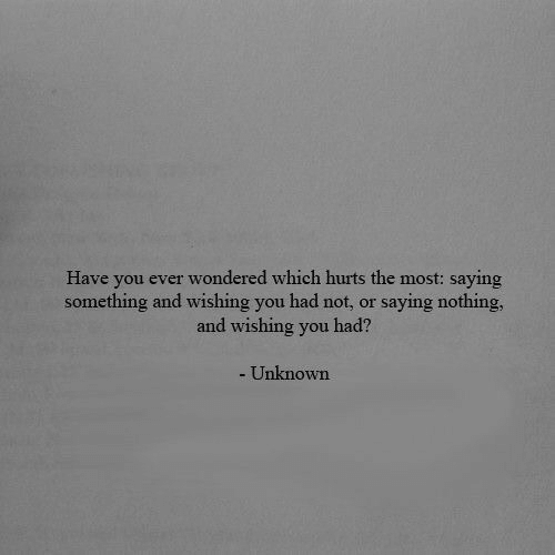 Unknown, You, and Hurts: Have you ever wondered which hurts the most: saying  something and wishing you had not, or  saying nothing,  and wishing you had?  - Unknown
