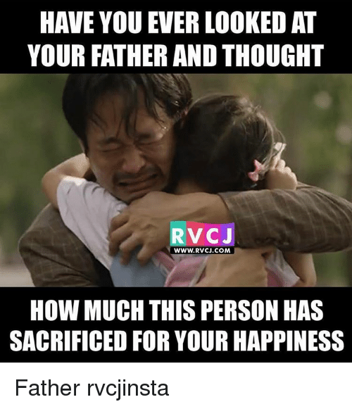 Memes, Happiness, and Thought: HAVE YOU EVERLOOKED AT  YOUR FATHER AND THOUGHT  RvCJ  WWW. RVCJ.COM  HOW MUCH THIS PERSON HAS  SACRIFICED FOR YOUR HAPPINESS Father rvcjinsta