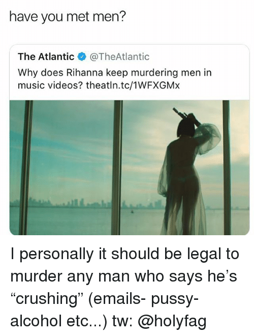 """Memes, Music, and Pussy: have you met men?  The Atlantic@TheAtlantic  Why does Rihanna keep murdering men in  music videos? theatln.tc/1WFXGMx I personally it should be legal to murder any man who says he's """"crushing"""" (emails- pussy- alcohol etc...) tw: @holyfag"""