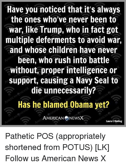 Memes, Seal, and 🤖: Have you noticed that it's always  the ones who've never been to  war, like Trump, who in fact got  multiple deferments to avoid war,  and whose children have never  been, who rush into battle  without, proper intelligence or  support, causing a Navy Seal to  die unnecessarily?  Has he blamed Obama yet?  AMERICAN NEWSX  Laura C Keeling Pathetic POS (appropriately shortened from POTUS) [LK] Follow us American News X