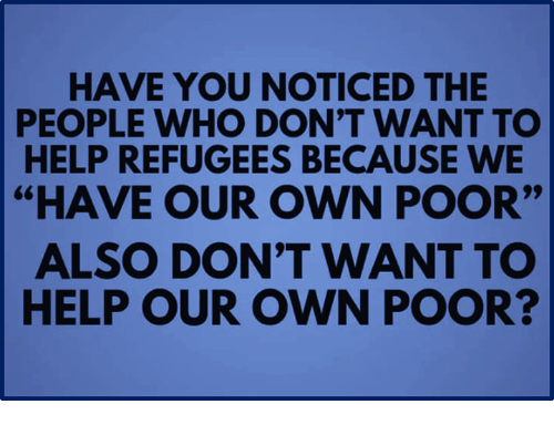"Help, Who, and Own: HAVE YOU NOTICED THE  PEOPLE WHO DON'T WANT TO  HELP REFUGEES BECAUSE WE  ""HAVE OUR OWN POOR""  ALSO DON'T WANT TO  HELP OUR OWN POOR?"
