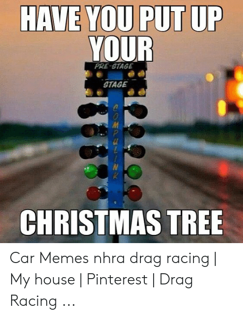 Have You Put Up Your Pre Stage Stage Christmas Tree Car Memes Nhra