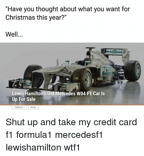 """Christmas, Memes, and Mercedes: """"Have you thought about what you want for  Christmas this year?""""  Well.  Lewis Hamilton's Old Mercedes W04 F1 Car Is  Up For Sale  FORMULA NEWS Shut up and take my credit card f1 formula1 mercedesf1 lewishamilton wtf1"""