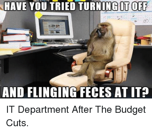 Budget, You, and Feces: HAVE YOU TRIED TURNING IT OFF  AND FLINGING FECES AT IT? <p>IT Department After The Budget Cuts.</p>
