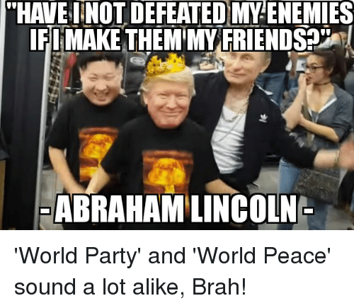 Friends, Party, and Reddit: HAVEINOT DEFEATED MY ENEMIES  EI MAKE THEM MY FRIENDS?  ABRAHAMLINCOLN 'World Party' and 'World Peace' sound a lot alike, Brah!