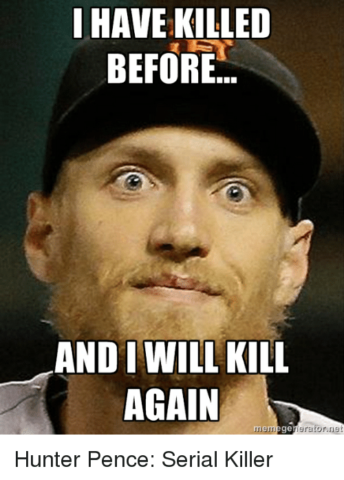 Baseball, Hunter Pence, and Serial: HAVEKILLED  BEFORE.  AND WILL KILL  AGAIN  erator net  memege Hunter Pence: Serial Killer