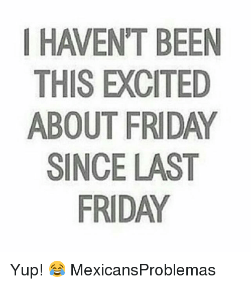 Friday, Memes, and Been: HAVEN'T BEEN  THIS EXCITED  ABOUT FRIDAY  SINCE LAST  FRIDAY Yup! 😂 MexicansProblemas