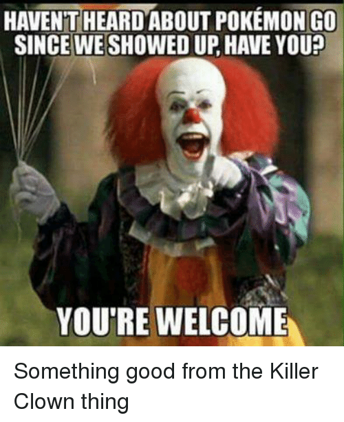 Ups, Clowns, and Good: HAVENT HEARD ABOUT POKEMON GO  SINCE WE SHOWED UP HAVE YOU?  YOU'RE WELCOME Something good from the Killer Clown thing