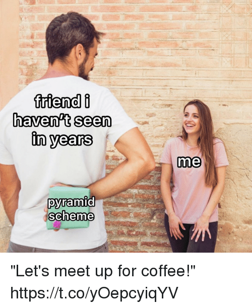 """Funny, Coffee, and Pyramid: haven't seen  in years  me  pyramid  scheme """"Let's meet up for coffee!"""" https://t.co/yOepcyiqYV"""