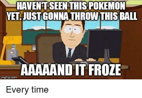 Pokemon, Time, and Dank Memes: HAVENT SEEN THIS POKEMON  YET JUST GONNATHROWTHIS BALL  AAAAANDIT FROZE  inngflip.com Every time