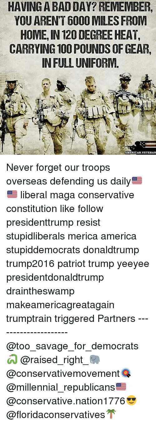 America, Anaconda, and Bad: HAVING A BAD DAY? REMEMBER,  YOU ARENT 6000 MILES FROIM  HOME, IN 120 DEGREE HEAT,  CARRYING 100 POUNDS OF GEAR,  IN FULL UNIFORM  AMERICAN.VETERAN Never forget our troops overseas defending us daily🇺🇸🇺🇸 liberal maga conservative constitution like follow presidenttrump resist stupidliberals merica america stupiddemocrats donaldtrump trump2016 patriot trump yeeyee presidentdonaldtrump draintheswamp makeamericagreatagain trumptrain triggered Partners --------------------- @too_savage_for_democrats🐍 @raised_right_🐘 @conservativemovement🎯 @millennial_republicans🇺🇸 @conservative.nation1776😎 @floridaconservatives🌴