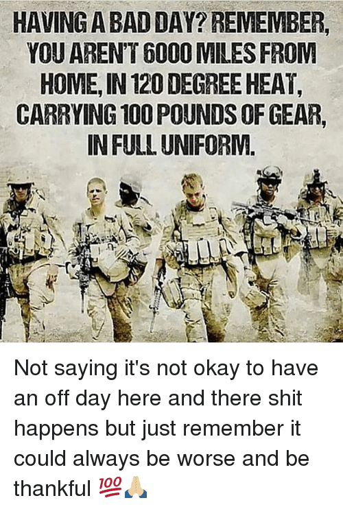 Anaconda, Bad, and Bad Day: HAVING A BAD DAY? REMEMBER,  YOU ARENT 6000 MILES FROM  HOME, IN 120 DEGREE HEAT,  CARRYING 100 POUNDS OF GEAR,  IN FULL UNIFORM. Not saying it's not okay to have an off day here and there shit happens but just remember it could always be worse and be thankful 💯🙏🏼
