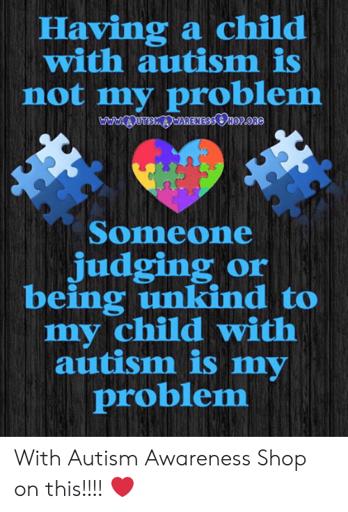 Memes, Autism, and 🤖: Having a child  with autism is  not my problem  Someone  judging or  being unkind to  my child with  autism is my  problem With Autism Awareness Shop on this!!!!    ❤️