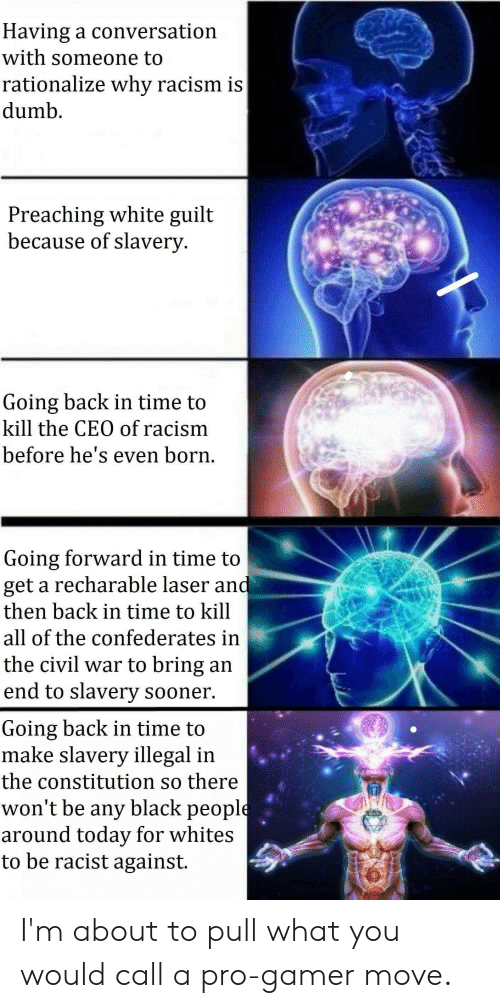 Dumb, Racism, and Black: Having a conversation  with someone to  rationalize why racism is  dumb  Preaching white guilt  because of slavery  Going back in time to  kill the CEO of racism  before he's even born.  Going forward in time to  get a recharable laser and  then back in time to kill  all of the confederates in  the civil war to bring an  end to slavery sooner  Going back in time to  make slavery illegal in  the constitution so there  won't be any black people  around today for whites  to be racist against I'm about to pull what you would call a pro-gamer move.