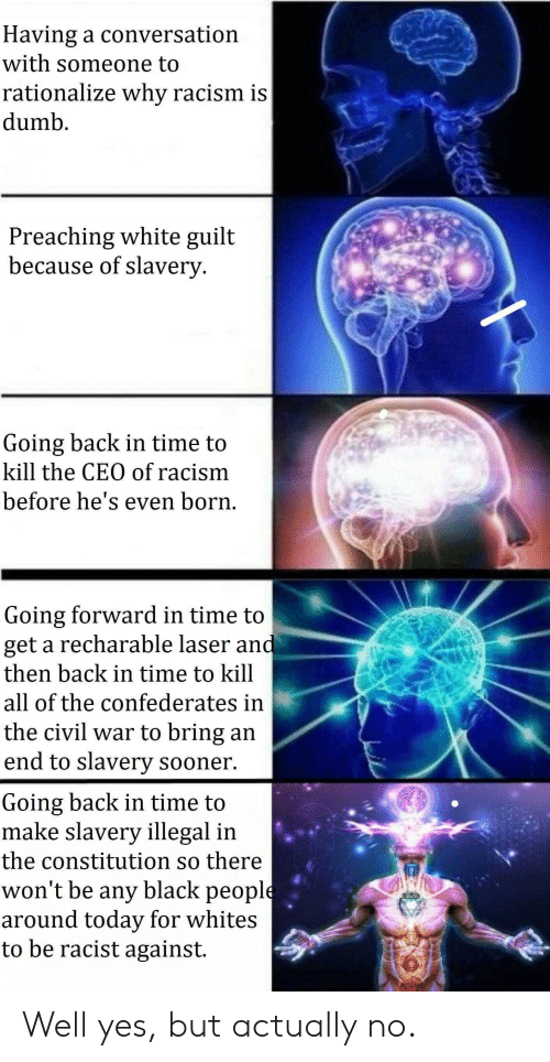 Dumb, Racism, and Black: Having a conversation  with someone to  rationalize why racism is  dumb  Preaching white guilt  because of slavery  Going back in time to  kill the CEO of racism  before he's even born.  Going forward in time to  get a recharable laser and  then back in time to kill  all of the confederates in  the civil war to bring an  end to slavery sooner  Going back in time to  make slavery illegal in  the constitution so there  won't be any black people  around today for whites  to be racist against Well yes, but actually no.