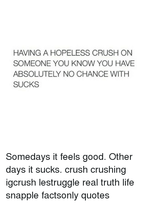 Quotes About Having A Crush HAVING a HOPELESS CRUSH ON SOMEONE YOU KNOW YOU HAVE ABSOLUTELY NO  Quotes About Having A Crush